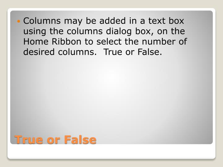 Columns may be added in a text box using the columns dialog box, on the Home Ribbon to select the number of desired columns.  True or False.