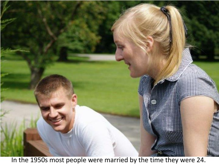In the 1950s most people were married by the time they were 24
