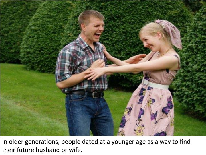 In older generations, people dated at a younger age as a way to find their future husband or wife.