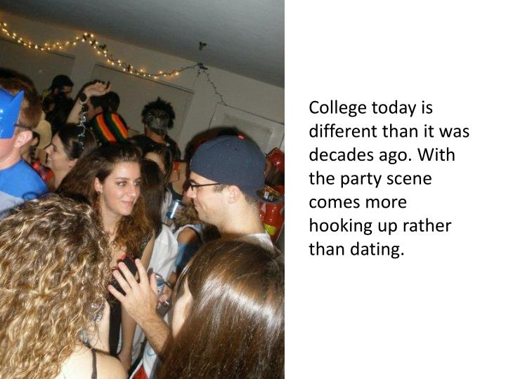 College today is different than it was decades ago. With the party scene comes more hooking up rather than dating.
