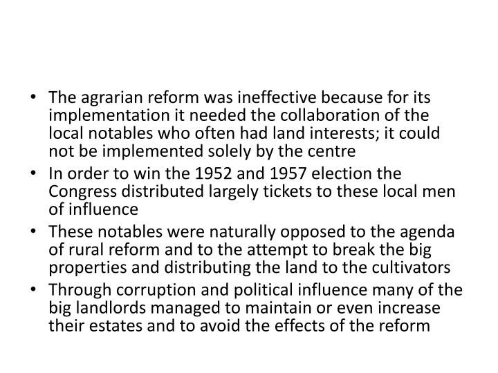 The agrarian reform was ineffective because for its implementation it needed the collaboration of the local notables who often had land interests; it could not be implemented solely by the centre
