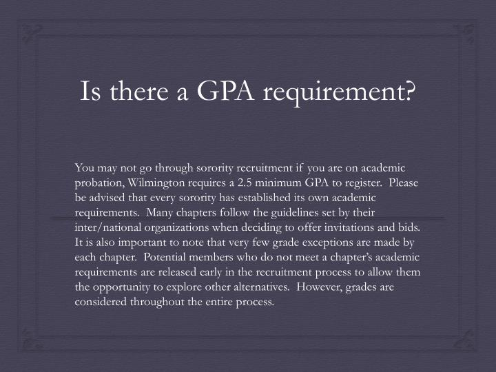 You may not go through sorority recruitment if you are on academic probation, Wilmington requires a 2.5 minimum GPA to register.  Please be advised that every sorority has established its own academic requirements.  Many chapters follow the guidelines set by their inter/national organizations when deciding to offer invitations and bids.  It is also important to note that very few grade exceptions are made by each chapter.  Potential members who do not meet a chapter's academic requirements are released early in the recruitment process to allow them the opportunity to explore other alternatives.  However, grades are considered throughout the entire process.
