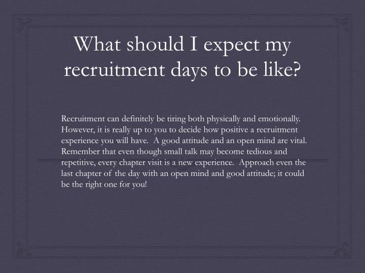 Recruitment can definitely be tiring both physically and emotionally.  However, it is really up to you to decide how positive a recruitment experience you will have.  A good attitude and an open mind are vital.  Remember that even though small talk may become tedious and repetitive, every chapter visit is a new experience.  Approach even the last chapter of the day with an open mind and good attitude; it could be the right one for you!