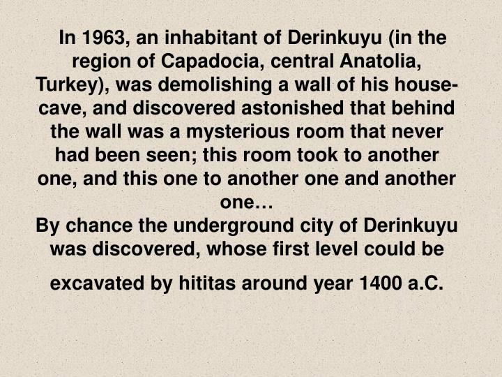 In 1963, an inhabitant of Derinkuyu (in the region of Capadocia, central Anatolia, Turkey), was demolishing a wall of his house-cave, and discovered astonished that behind the wall was a mysterious room that never had been seen; this room took to another one, and this one to another one and another one…
