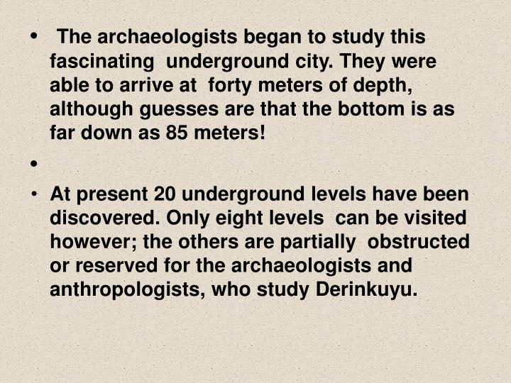 The archaeologists began to study this fascinating  underground city. They were able to arrive at  forty meters of depth, although guesses are that the bottom is as far down as 85 meters!