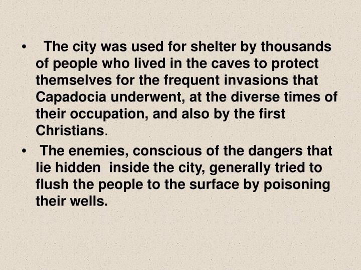 The city was used for shelter by thousands of people who lived in the caves to protect themselves for the frequent invasions that Capadocia underwent, at the diverse times of their occupation, and also by the first Christians