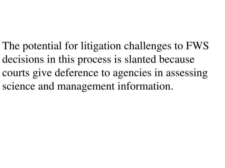 The potential for litigation challenges to FWS decisions in this process is slanted because courts give deference to agencies in assessing science and management information.