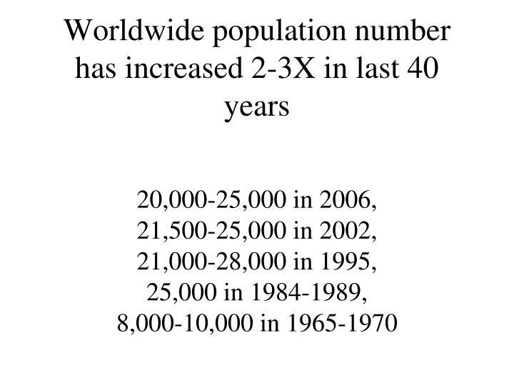 Worldwide population number has increased 2-3X in last 40 years
