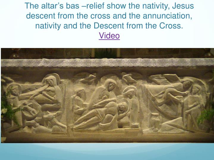 The altar's bas –relief show the nativity, Jesus descent from the cross and the annunciation, nativity and the Descent from the Cross.