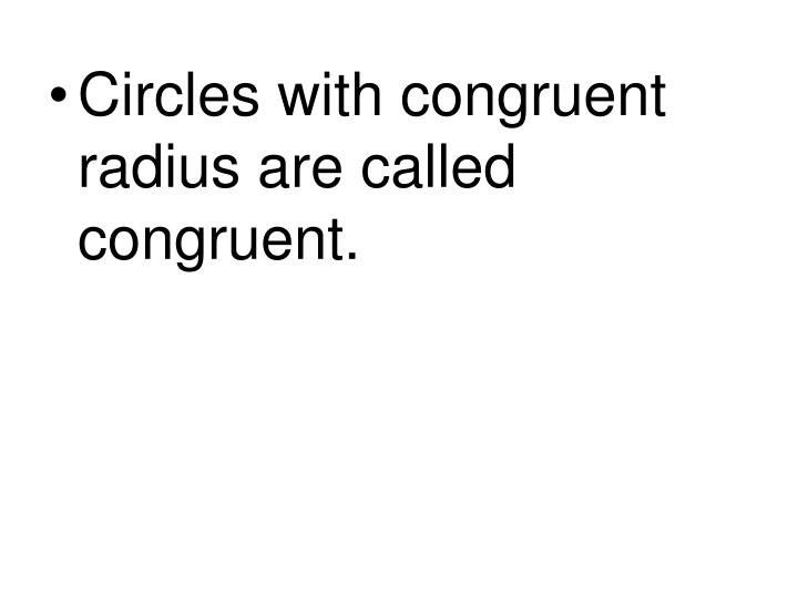 Circles with congruent radius are called congruent.