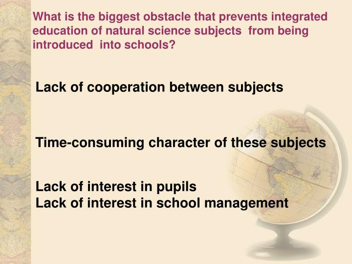 What is the biggest obstacle that prevents integrated education of natural science subjects  from being introduced  into schools?