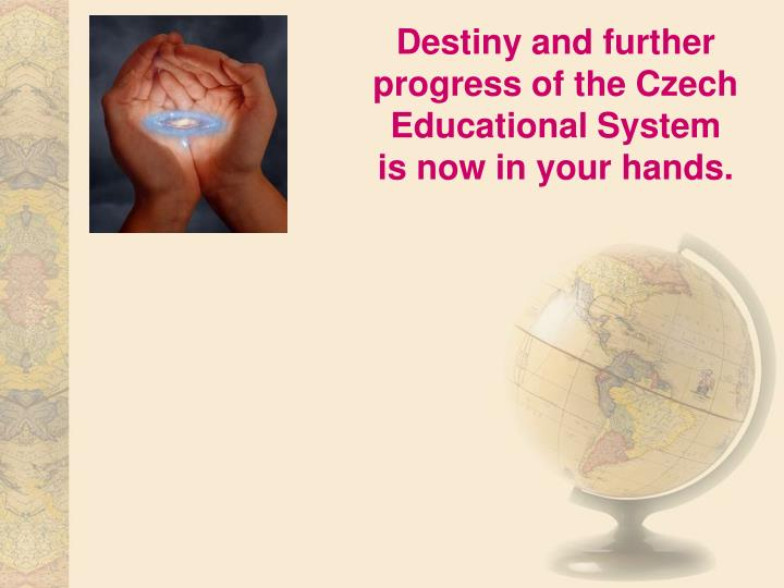 Destiny and further progress of the Czech Educational System        is now in your hands.