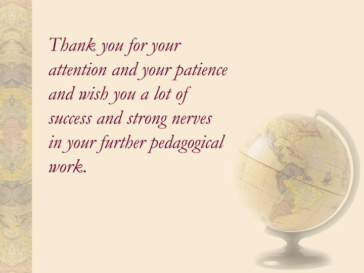 Thank you for your attention and your patience and wish you a lot of success and strong nerves  in your further pedagogical work.