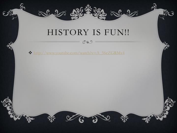 History is fun!!
