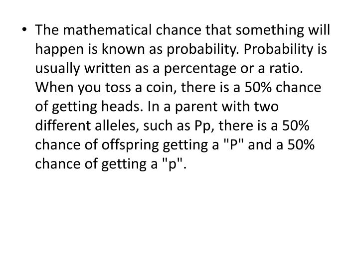 "The mathematical chance that something will happen is known as probability. Probability is usually written as a percentage or a ratio. When you toss a coin, there is a 50% chance of getting heads. In a parent with two different alleles, such as Pp, there is a 50% chance of offspring getting a ""P"" and a 50% chance of getting a ""p""."