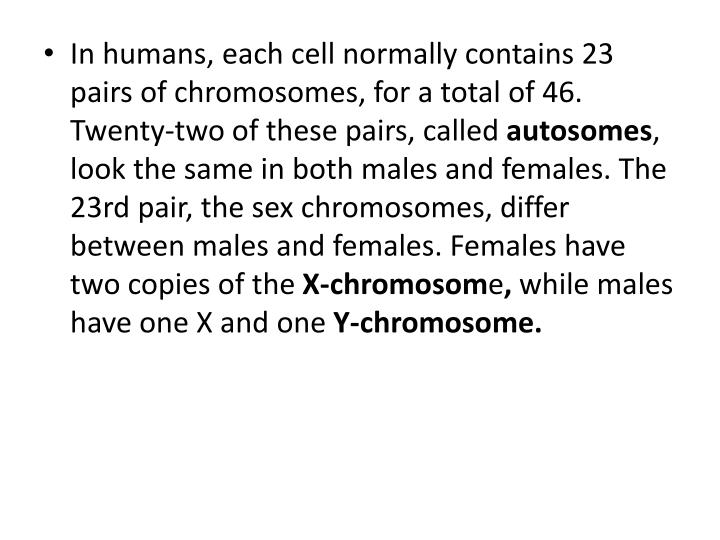 In humans, each cell normally contains 23 pairs of chromosomes, for a total of 46. Twenty-two of these pairs, called