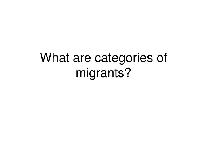 What are categories of migrants?