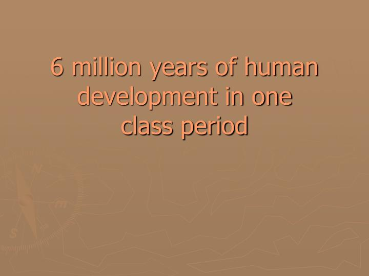 6 million years of human development in one