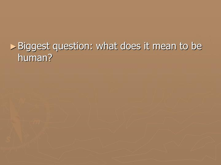 Biggest question: what does it mean to be human?