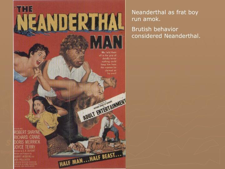 Neanderthal as frat boy run amok.
