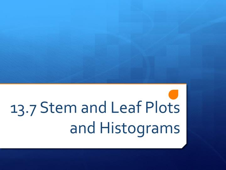 13 7 stem and leaf plots and histograms