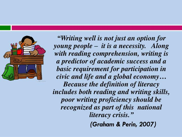 """Writing well is not just an option for young people –  it is a necessity.   Along with reading comprehension, writing is a predictor of academic success and a basic requirement for participation in civic and life and a global economy…  Because the definition of literacy includes both reading and writing skills, poor writing proficiency should be recognized as part of this  national literacy crisis."""
