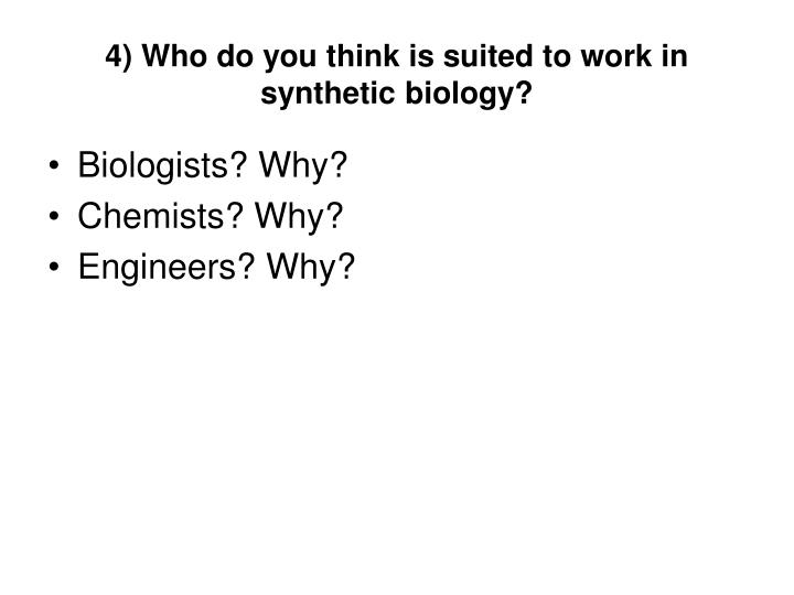 4) Who do you think is suited to work in synthetic biology?