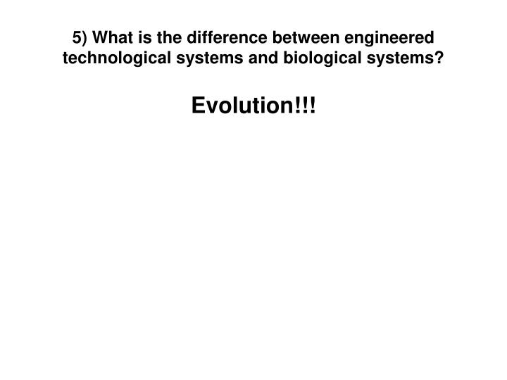 5) What is the difference between engineered technological systems and biological systems?