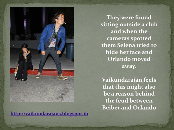 They were found sitting outside a club and when the cameras spotted them Selena tried to hide her face and Orlando moved away.