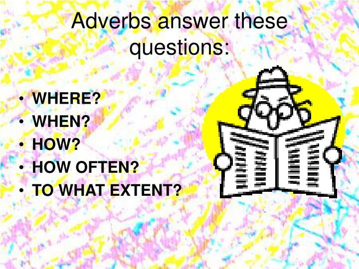 Adverbs answer these questions: