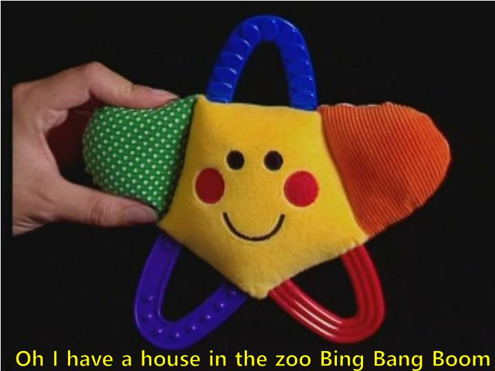 Oh I have a house in the zoo Bing Bang Boom