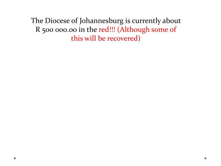 The Diocese of Johannesburg is currently about R 500 000.00 in the