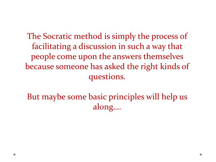 The Socratic method is simply the process of facilitating a discussion in such a way that people come upon the answers themselves because someone has asked the right kinds of questions.