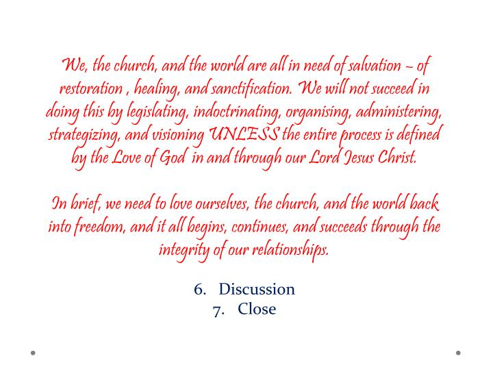 We, the church, and the world are all in need of salvation – of restoration , healing, and sanctification. We will not succeed in doing this by legislating, indoctrinating, organising, administering, strategizing, and visioning UNLESS the entire process is defined by the Love of God  in and through our Lord Jesus Christ.