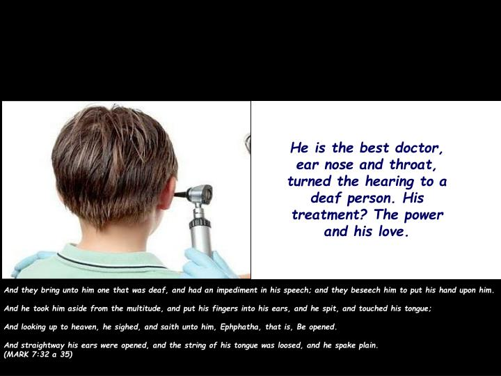 He is the best doctor, ear nose and throat, turned the hearing to a deaf person. His treatment? The power and his love.