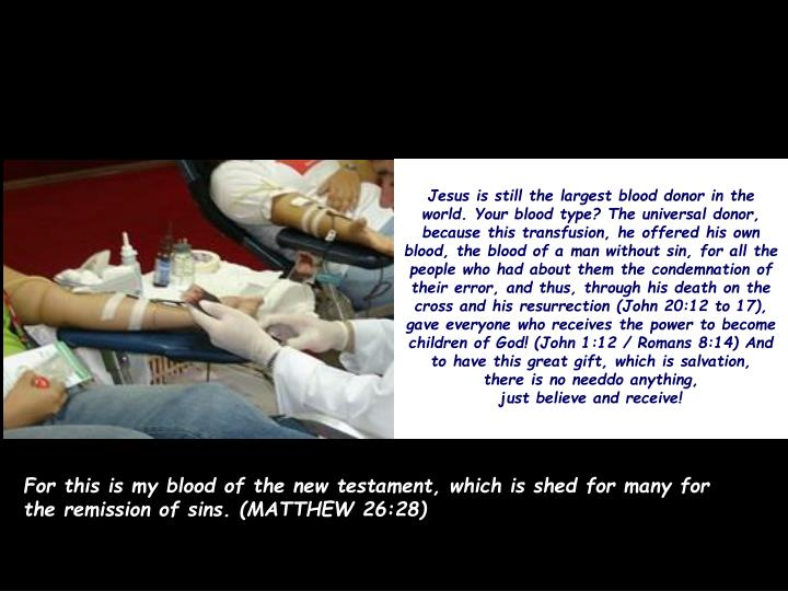Jesus is still the largest blood donor in the world. Your blood type? The universal donor, because this transfusion, he offered his own blood, the blood of a man without sin, for all the people who had about them the condemnation of their error, and thus, through his death on the cross and his resurrection (John 20:12 to 17), gave everyone who receives the power to become children of God! (John 1:12 / Romans 8:14) And to have this great gift, which is salvation,
