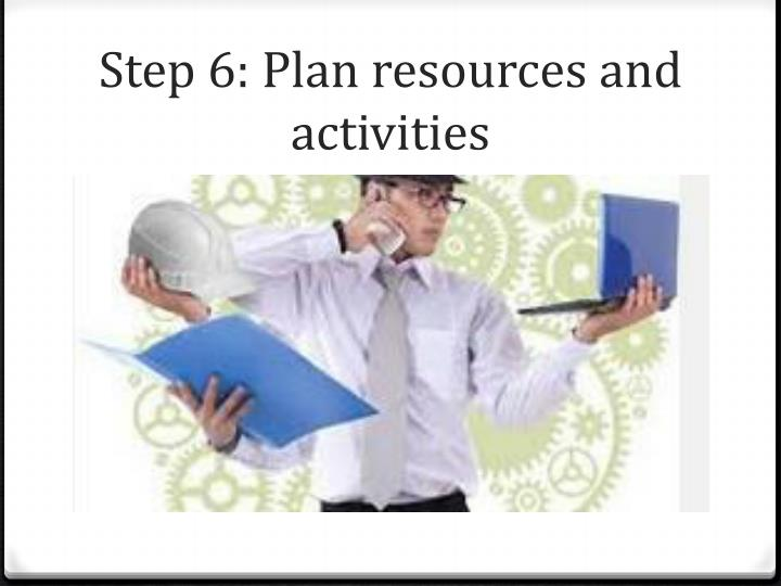 Step 6: Plan resources and activities