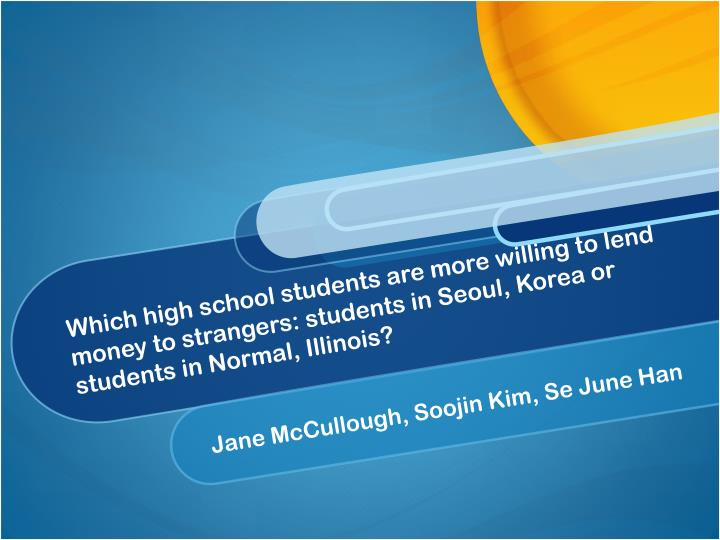 Which high school students are more willing to lend money to strangers: students in Seoul, Korea or students in Normal, Illinois?