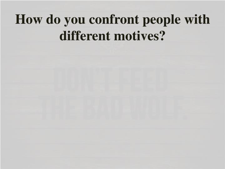 How do you confront people with different motives?