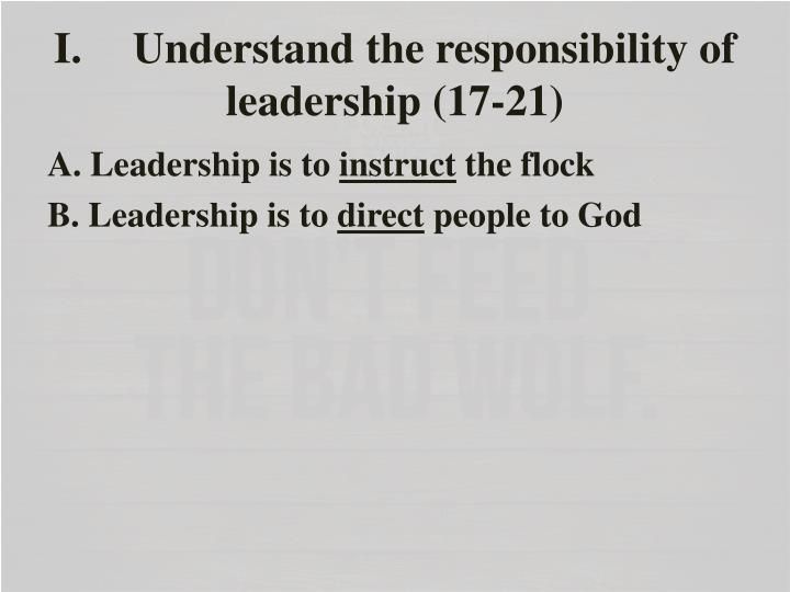 I. Understand the responsibility of leadership (17-21)