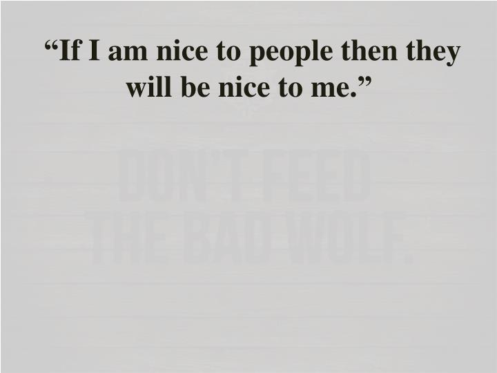 """""""If I am nice to people then they will be nice to me."""""""