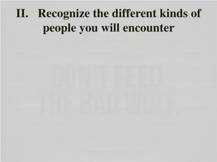 II.Recognize the different kinds of people you will encounter