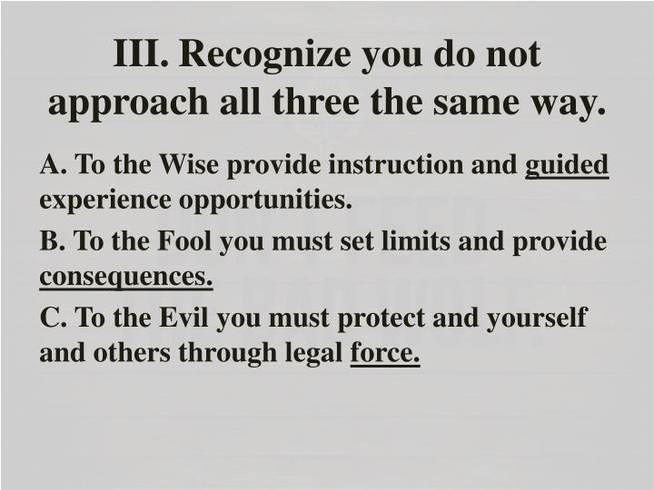 III.Recognize you do not approach all three the same way.