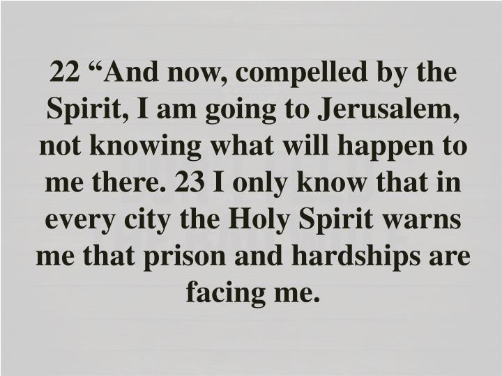 """22 """"And now, compelled by the Spirit, I am going to Jerusalem, not knowing what will happen to me there. 23 I only know that in every city the Holy Spirit warns me that prison and hardships are facing me."""