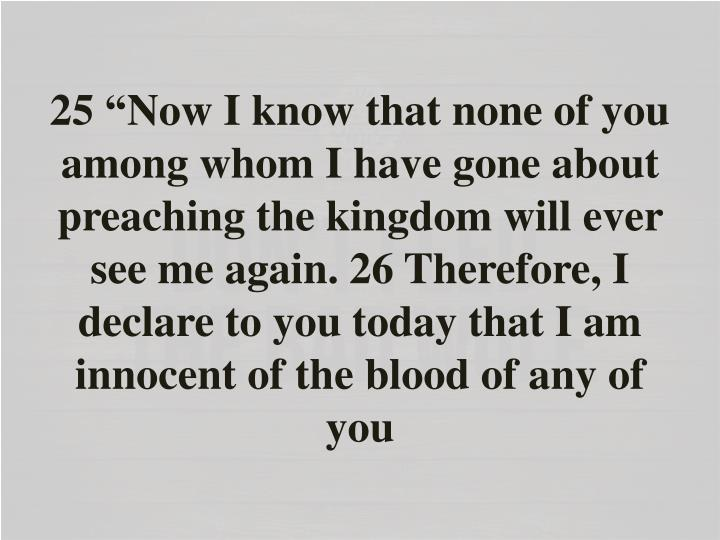 """25 """"Now I know that none of you among whom I have gone about preaching the kingdom will ever see me again. 26 Therefore, I declare to you today that I am innocent of the blood of any of"""