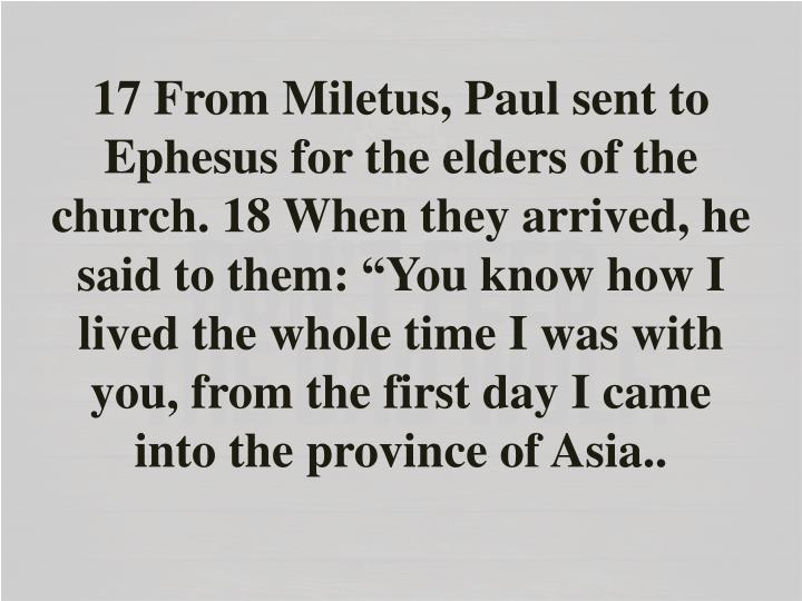 """17 From Miletus, Paul sent to Ephesus for the elders of the church. 18 When they arrived, he said to them: """"You know how I lived the whole time I was with you, from the first day I came into the province of Asia"""