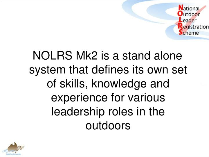 NOLRS Mk2 is a stand alone system that defines its own set of skills, knowledge and experience for various leadership roles in the outdoors