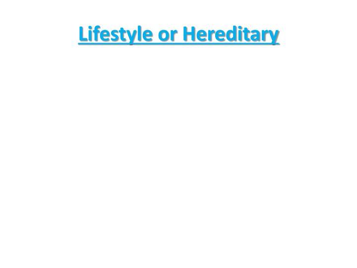 Lifestyle or Hereditary