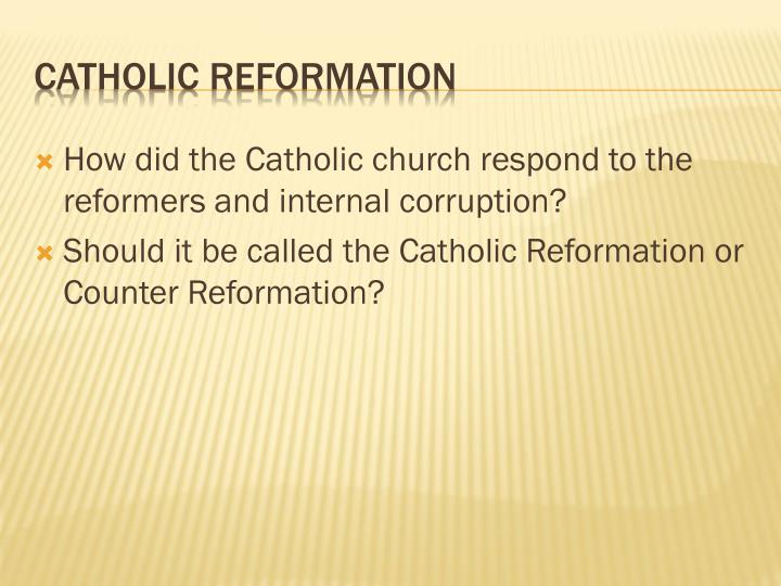 How did the Catholic church respond to the reformers and internal corruption?