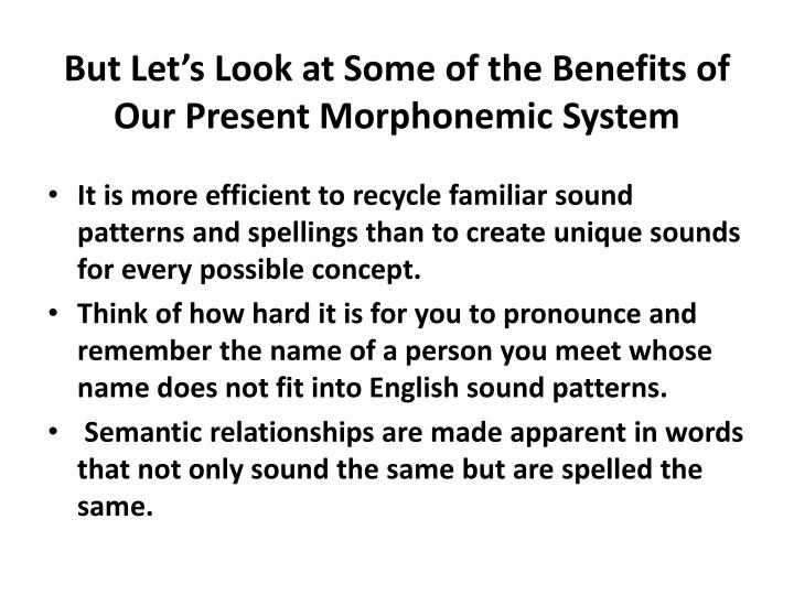 But Let's Look at Some of the Benefits of Our Present Morphonemic System